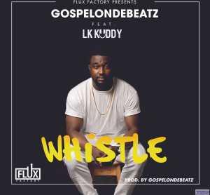 GospelOnDeBeatz - Whistle ft. LKKuddy